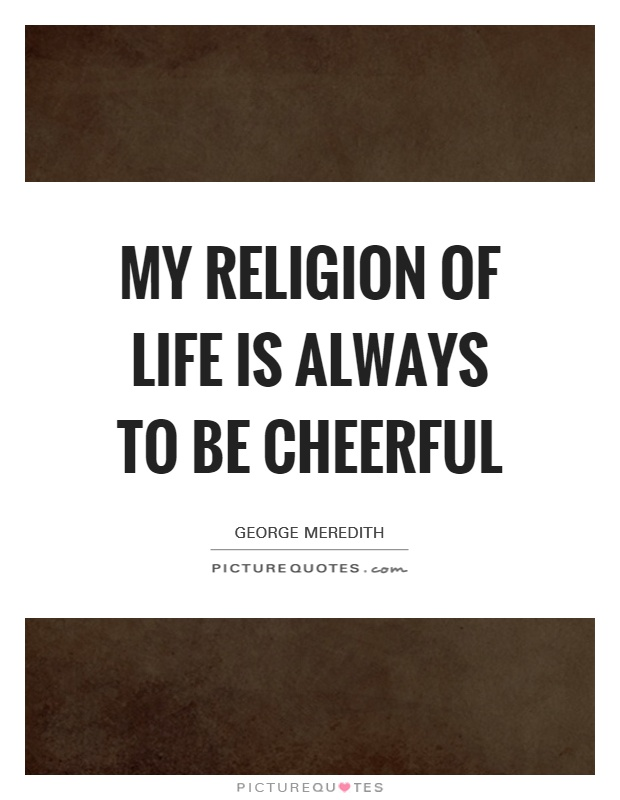 My religion of life is always to be cheerful Picture Quote #1