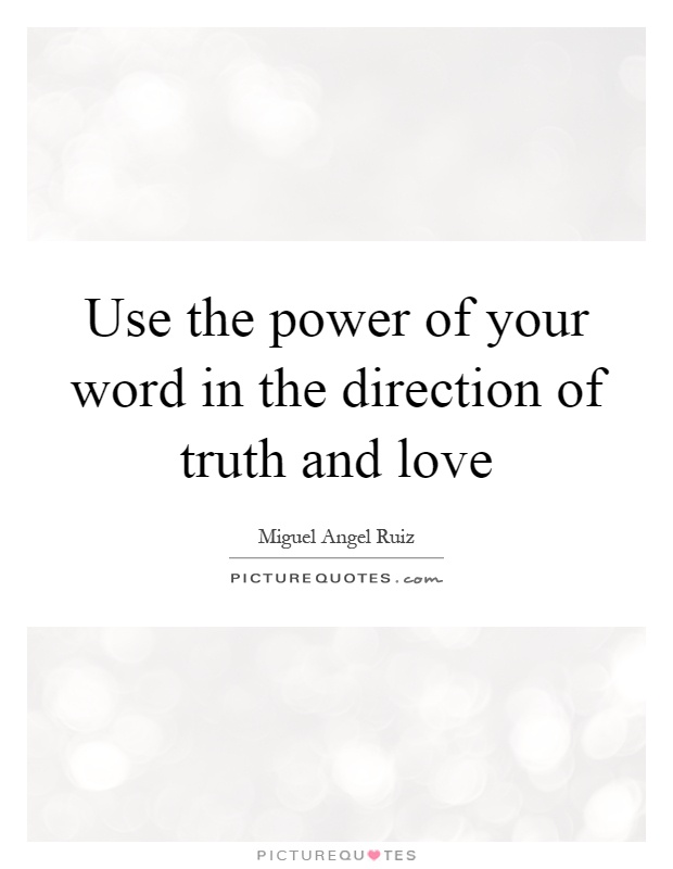Use the power of your word in the direction of truth and love Picture Quote #1