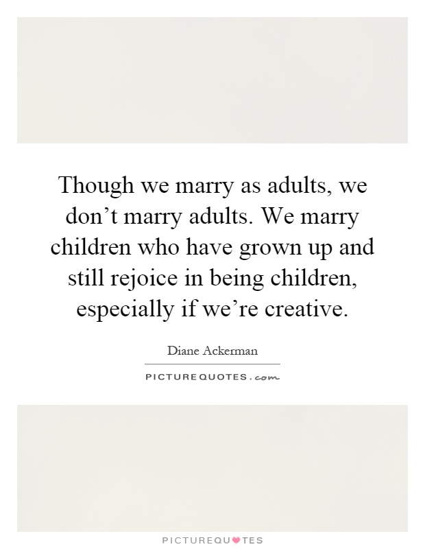 Though we marry as adults, we don't marry adults. We marry children who have grown up and still rejoice in being children, especially if we're creative Picture Quote #1