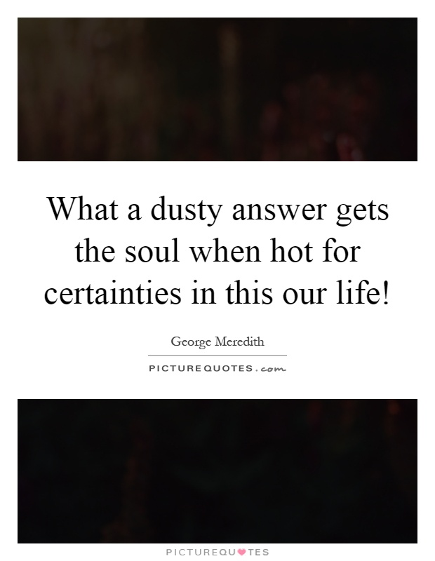 What a dusty answer gets the soul when hot for certainties in this our life! Picture Quote #1