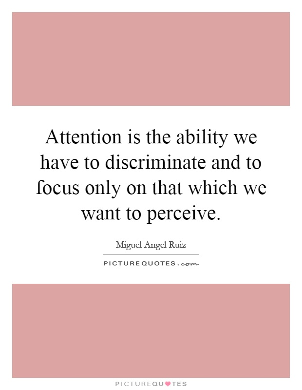 Attention is the ability we have to discriminate and to focus only on ...