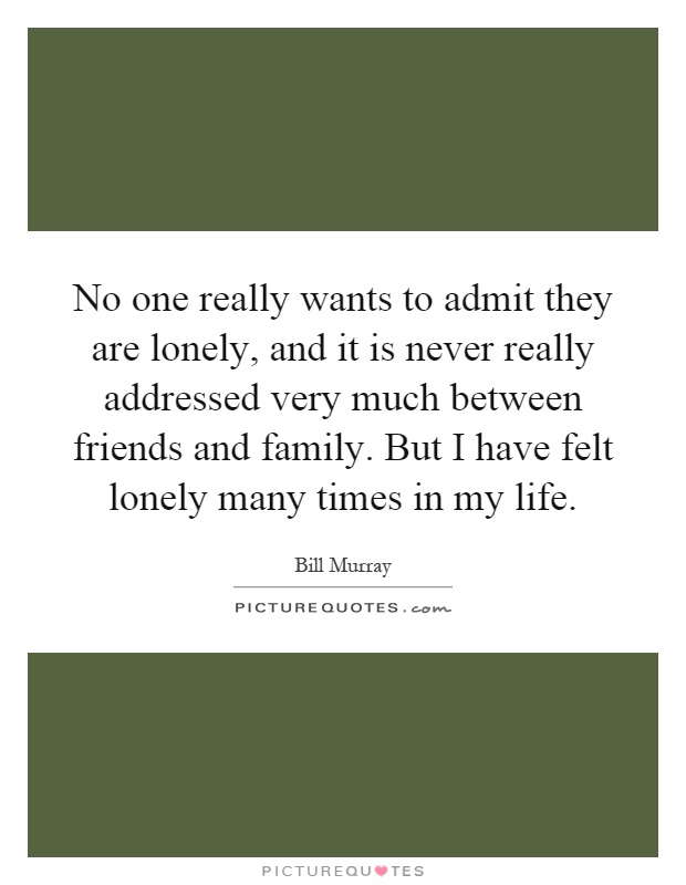 No one really wants to admit they are lonely, and it is never really addressed very much between friends and family. But I have felt lonely many times in my life Picture Quote #1