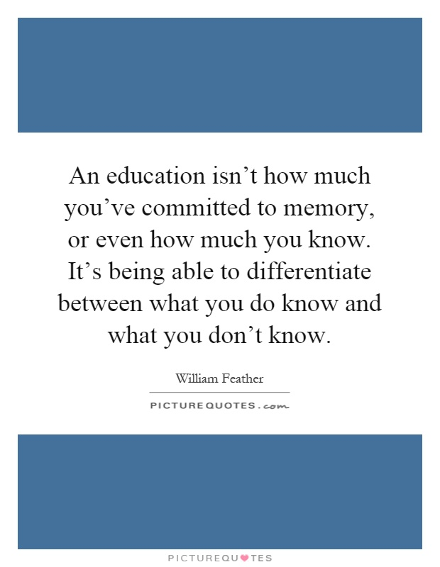 An education isn't how much you've committed to memory, or even how much you know. It's being able to differentiate between what you do know and what you don't know Picture Quote #1