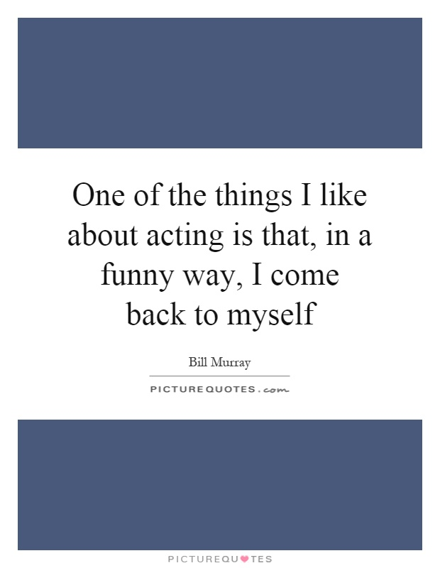 One of the things I like about acting is that, in a funny way, I come back to myself Picture Quote #1