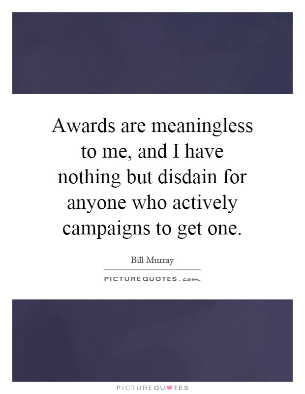 Awards are meaningless to me, and I have nothing but disdain for anyone who actively campaigns to get one Picture Quote #1
