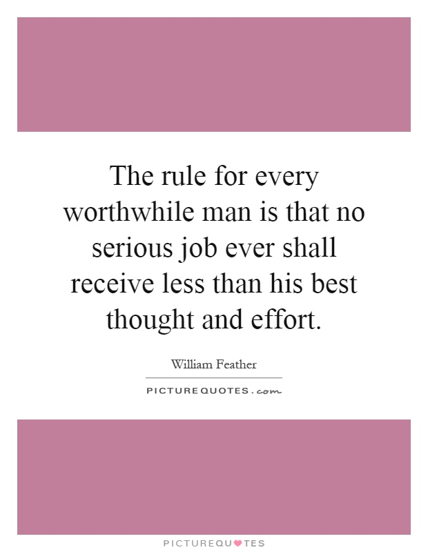 The rule for every worthwhile man is that no serious job ever shall receive less than his best thought and effort Picture Quote #1