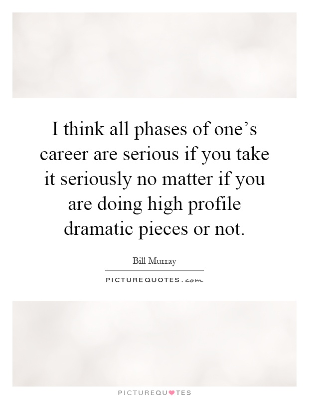I think all phases of one's career are serious if you take it seriously no matter if you are doing high profile dramatic pieces or not Picture Quote #1