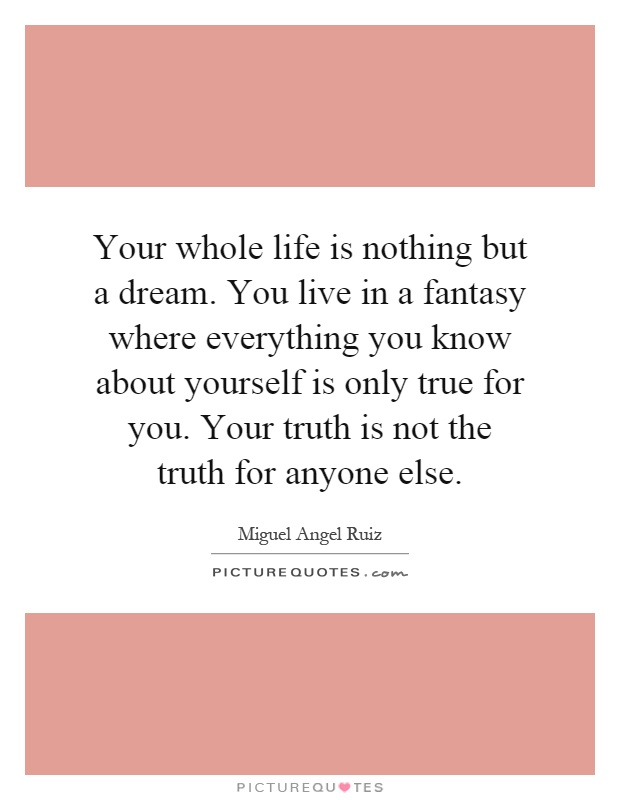 Your whole life is nothing but a dream. You live in a fantasy where everything you know about yourself is only true for you. Your truth is not the truth for anyone else Picture Quote #1