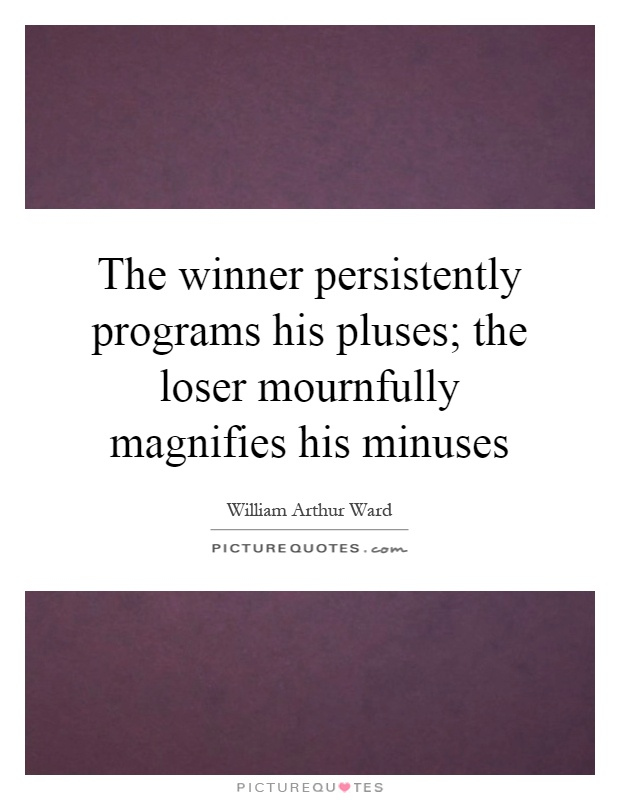 The winner persistently programs his pluses; the loser mournfully magnifies his minuses Picture Quote #1
