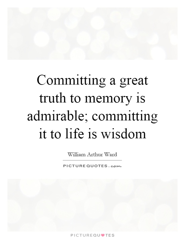 Committing a great truth to memory is admirable; committing it to life is wisdom Picture Quote #1