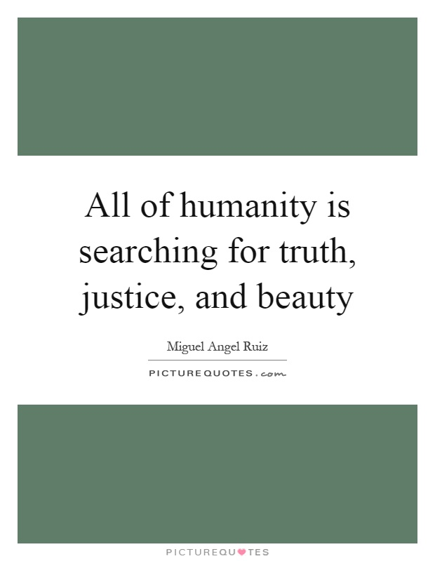 All of humanity is searching for truth, justice, and beauty Picture Quote #1