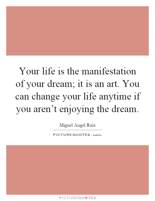 Your life is the manifestation of your dream; it is an art. You can change your life anytime if you aren't enjoying the dream Picture Quote #1