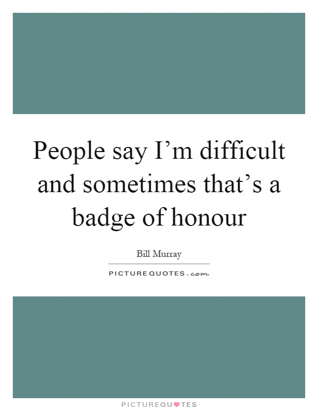 People say I'm difficult and sometimes that's a badge of honour Picture Quote #1