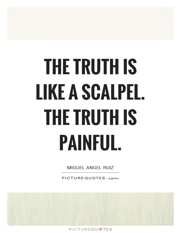 The truth is like a scalpel. The truth is painful Picture Quote #1