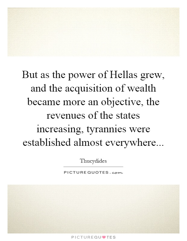 But as the power of Hellas grew, and the acquisition of wealth became more an objective, the revenues of the states increasing, tyrannies were established almost everywhere Picture Quote #1
