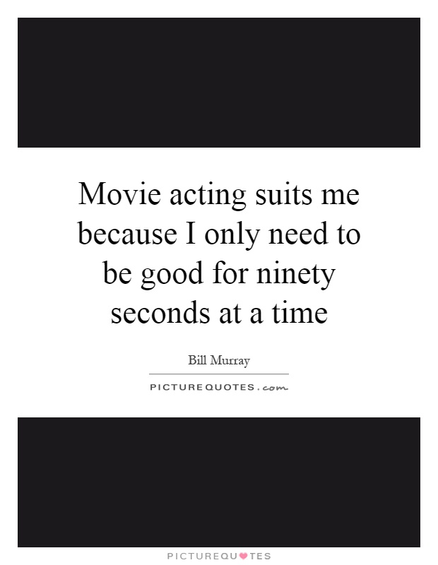 Movie acting suits me because I only need to be good for ninety seconds at a time Picture Quote #1