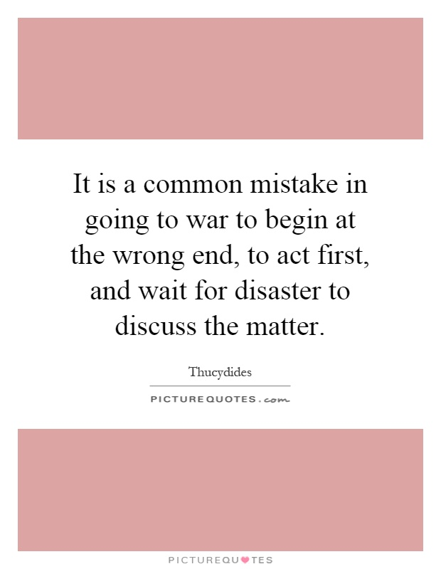 It is a common mistake in going to war to begin at the wrong end, to act first, and wait for disaster to discuss the matter Picture Quote #1