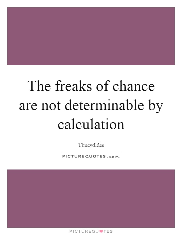 The freaks of chance are not determinable by calculation Picture Quote #1