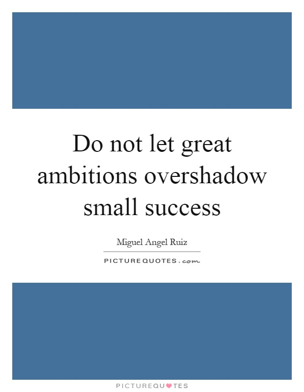 Do not let great ambitions overshadow small success Picture Quote #1
