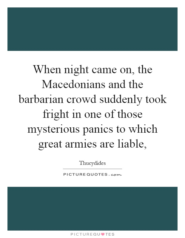 When night came on, the Macedonians and the barbarian crowd suddenly took fright in one of those mysterious panics to which great armies are liable, Picture Quote #1