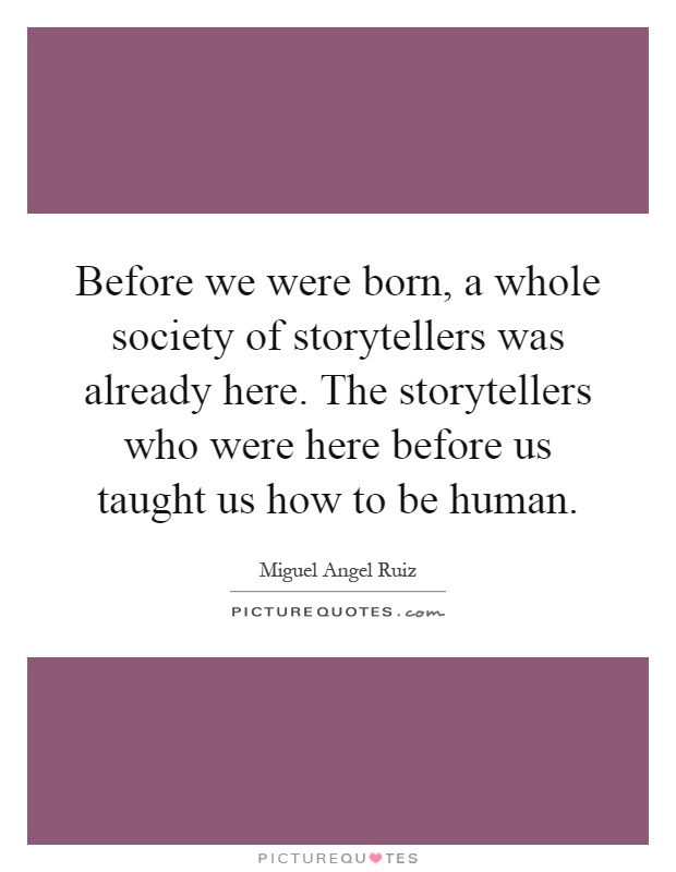 Before we were born, a whole society of storytellers was already here. The storytellers who were here before us taught us how to be human Picture Quote #1