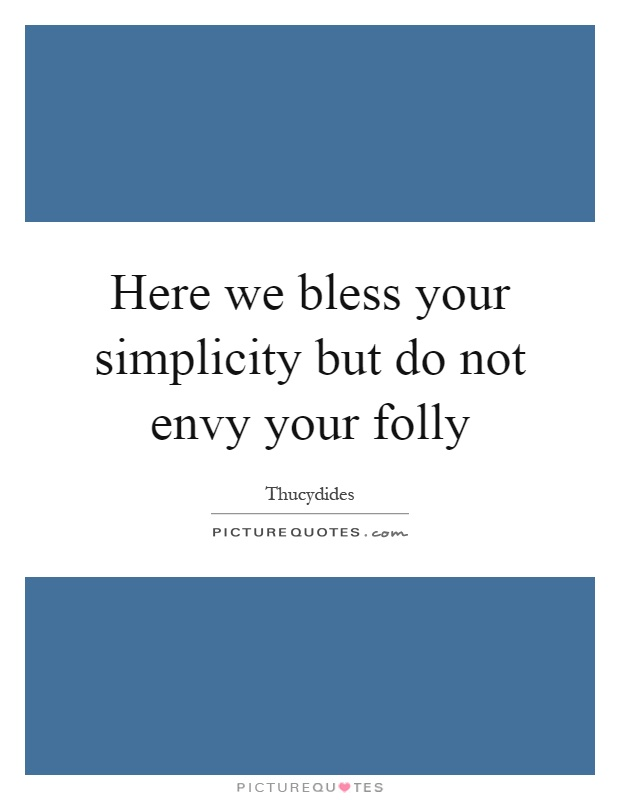 Here we bless your simplicity but do not envy your folly Picture Quote #1