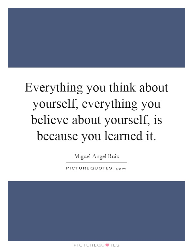 Everything you think about yourself, everything you believe about yourself, is because you learned it Picture Quote #1