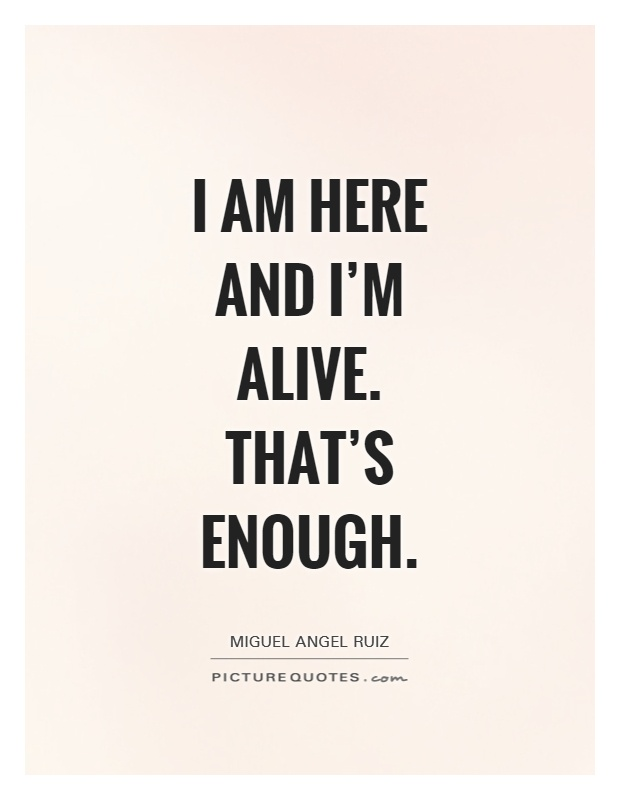 I am here and I'm alive. That's enough Picture Quote #1