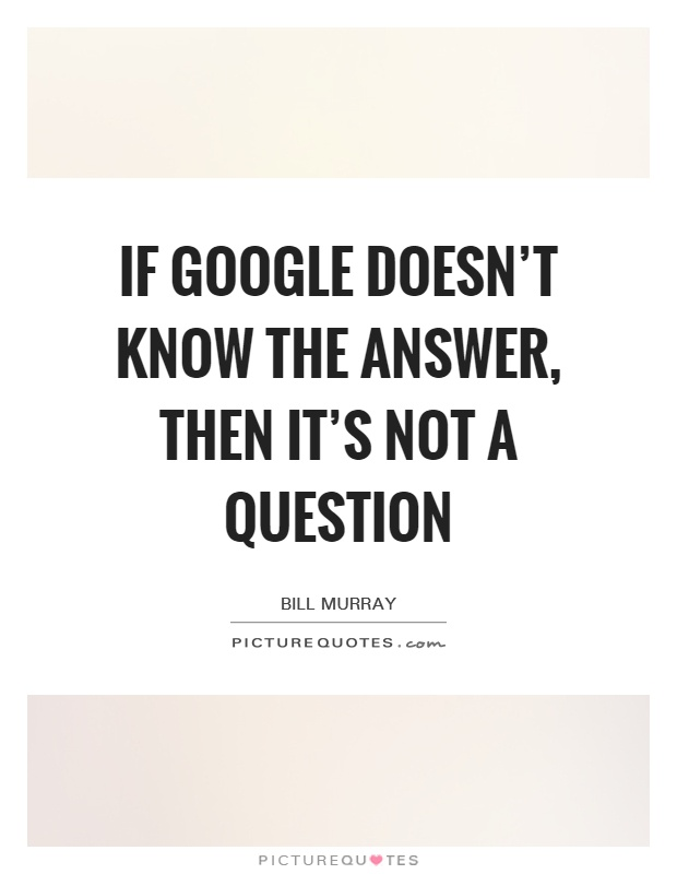 If Google doesn't know the answer, then it's not a question Picture Quote #1