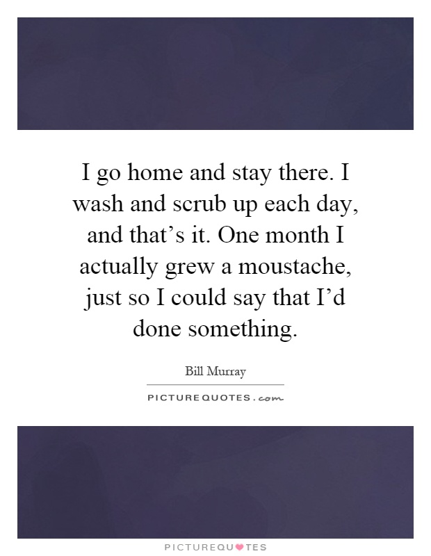 I go home and stay there. I wash and scrub up each day, and that's it. One month I actually grew a moustache, just so I could say that I'd done something Picture Quote #1