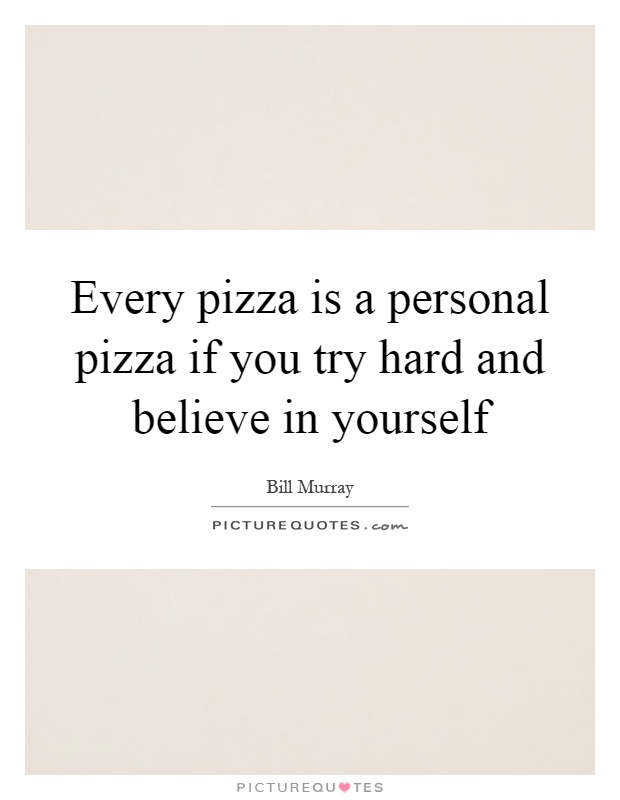 Every pizza is a personal pizza if you try hard and believe in yourself Picture Quote #1