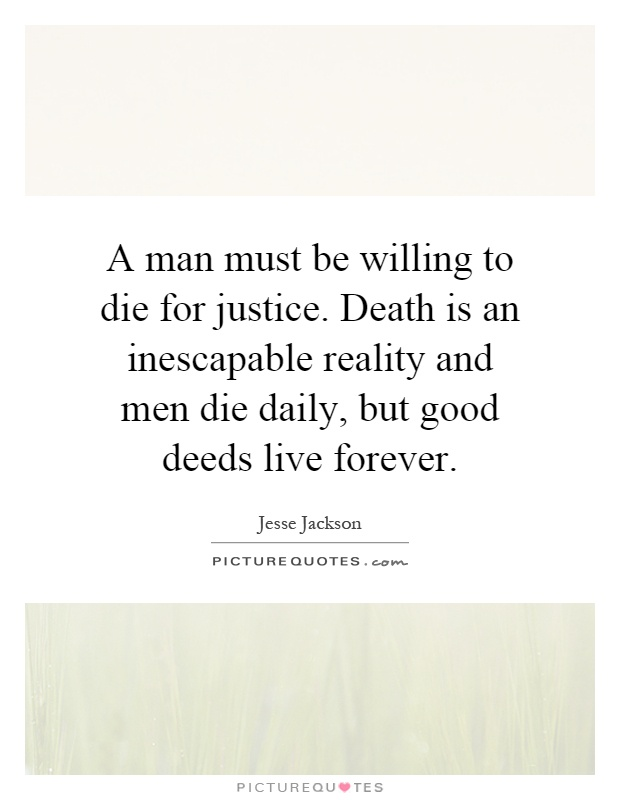 A man must be willing to die for justice. Death is an inescapable reality and men die daily, but good deeds live forever Picture Quote #1