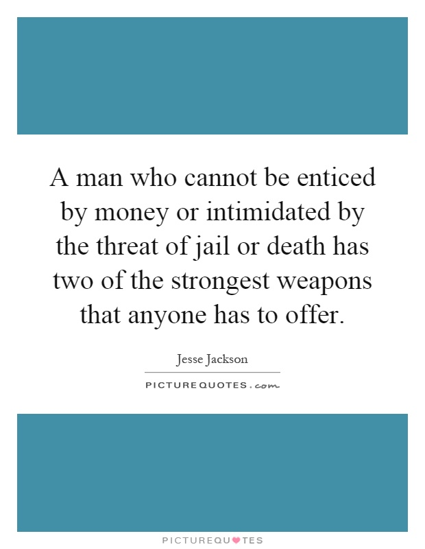 A man who cannot be enticed by money or intimidated by the threat of jail or death has two of the strongest weapons that anyone has to offer Picture Quote #1