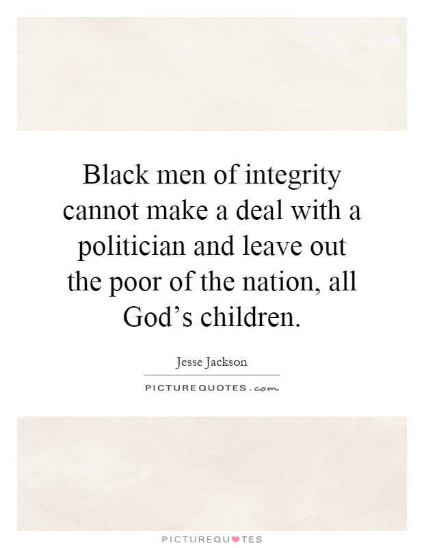 Black men of integrity cannot make a deal with a politician and leave out the poor of the nation, all God's children Picture Quote #1