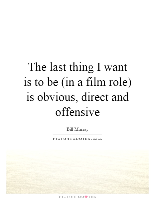 The last thing I want is to be (in a film role) is obvious, direct and offensive Picture Quote #1