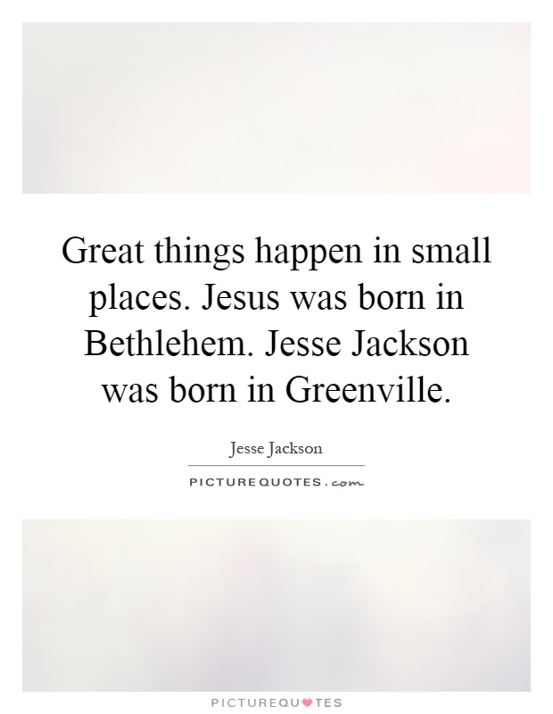 Great things happen in small places. Jesus was born in Bethlehem. Jesse Jackson was born in Greenville Picture Quote #1