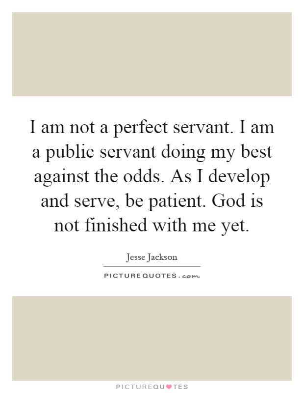 I am not a perfect servant. I am a public servant doing my best against the odds. As I develop and serve, be patient. God is not finished with me yet Picture Quote #1