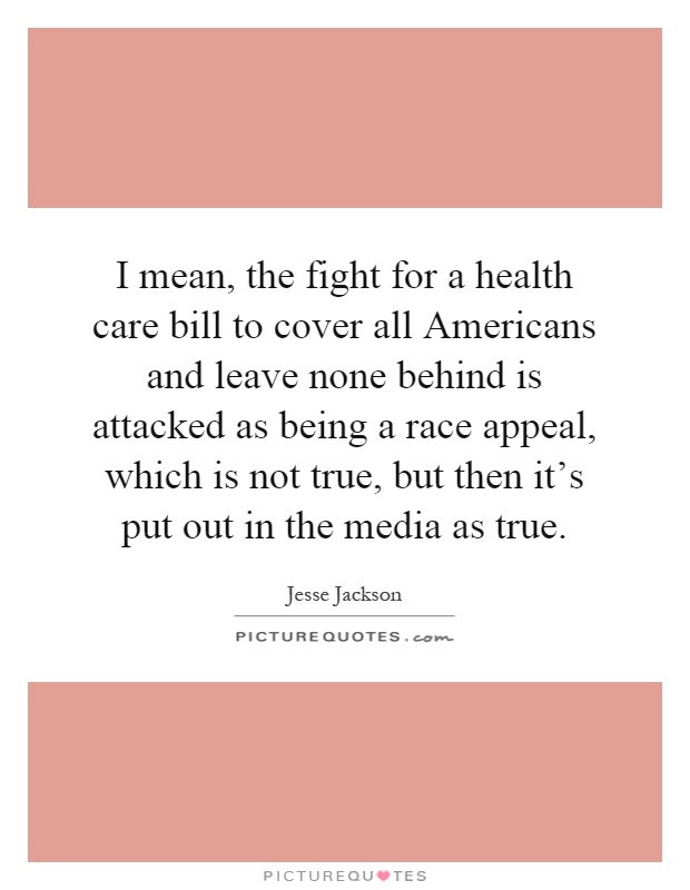 I mean, the fight for a health care bill to cover all Americans and leave none behind is attacked as being a race appeal, which is not true, but then it's put out in the media as true Picture Quote #1