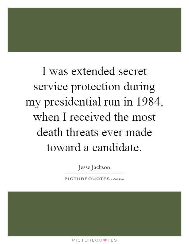I was extended secret service protection during my presidential run in 1984, when I received the most death threats ever made toward a candidate Picture Quote #1