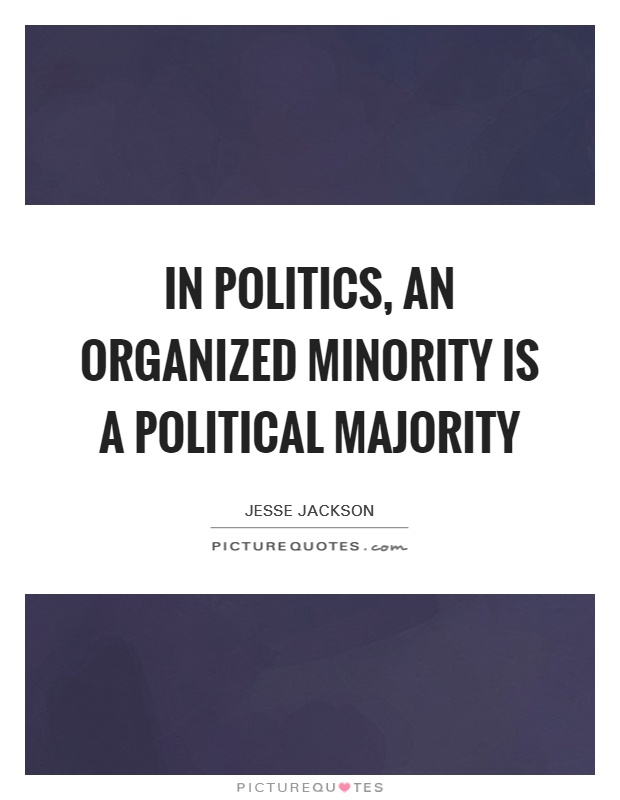 In politics, an organized minority is a political majority Picture Quote #1