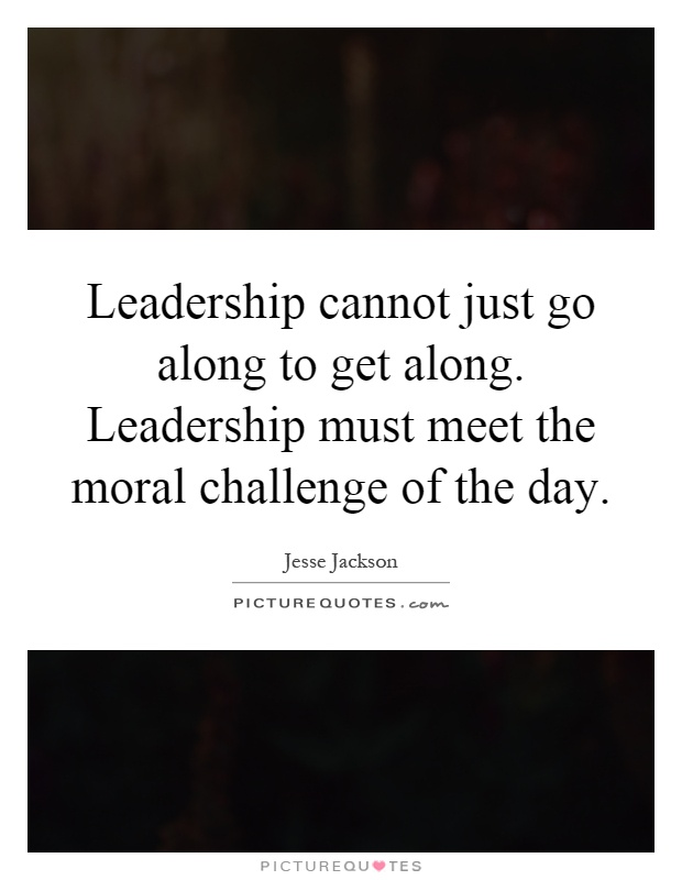 Leadership cannot just go along to get along. Leadership must meet the moral challenge of the day Picture Quote #1
