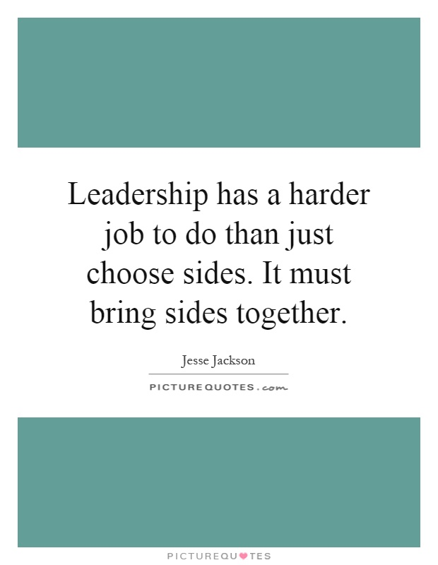 Leadership has a harder job to do than just choose sides. It must bring sides together Picture Quote #1
