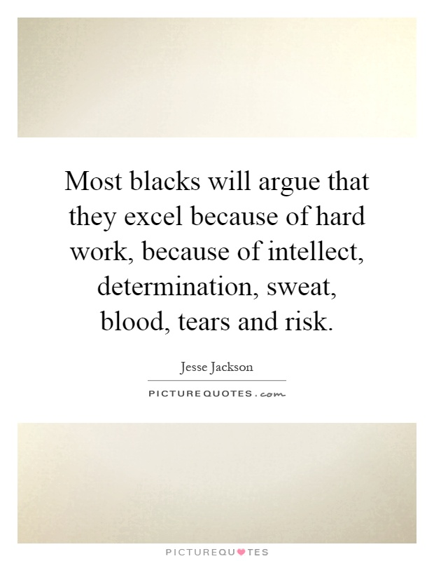 Most blacks will argue that they excel because of hard work, because of intellect, determination, sweat, blood, tears and risk Picture Quote #1