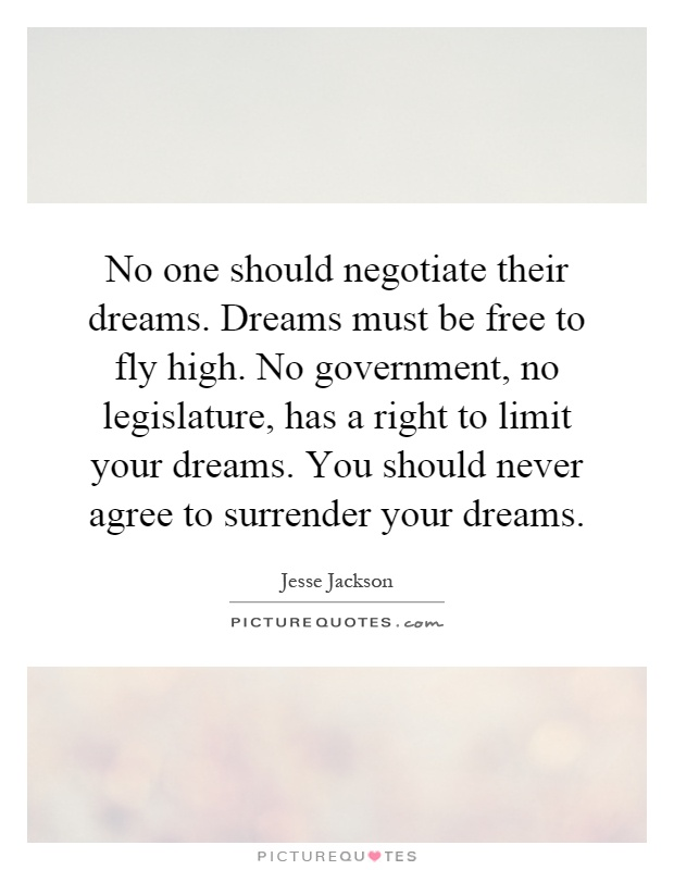 No one should negotiate their dreams. Dreams must be free to fly high. No government, no legislature, has a right to limit your dreams. You should never agree to surrender your dreams Picture Quote #1