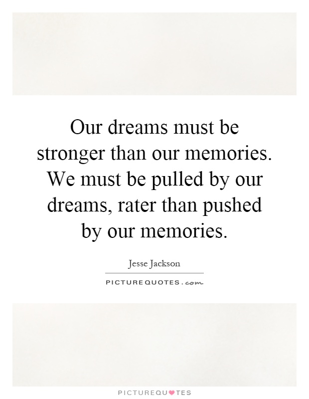 Our dreams must be stronger than our memories. We must be pulled by our dreams, rater than pushed by our memories Picture Quote #1