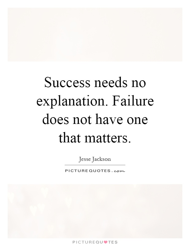 Success needs no explanation. Failure does not have one that matters Picture Quote #1