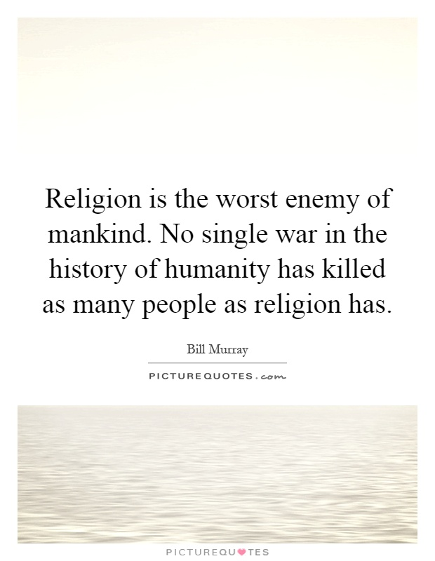 Religion is the worst enemy of mankind. No single war in the history of humanity has killed as many people as religion has Picture Quote #1