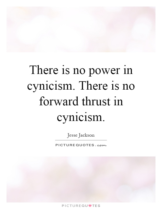There is no power in cynicism. There is no forward thrust in cynicism Picture Quote #1