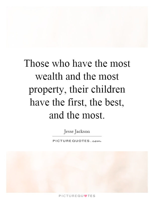 Those who have the most wealth and the most property, their children have the first, the best, and the most Picture Quote #1