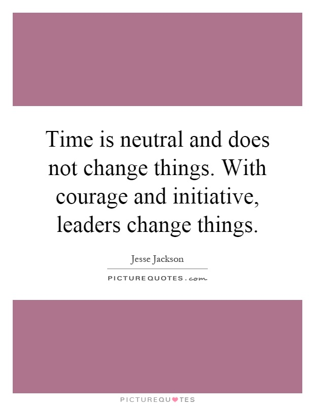 Time is neutral and does not change things. With courage and initiative, leaders change things Picture Quote #1